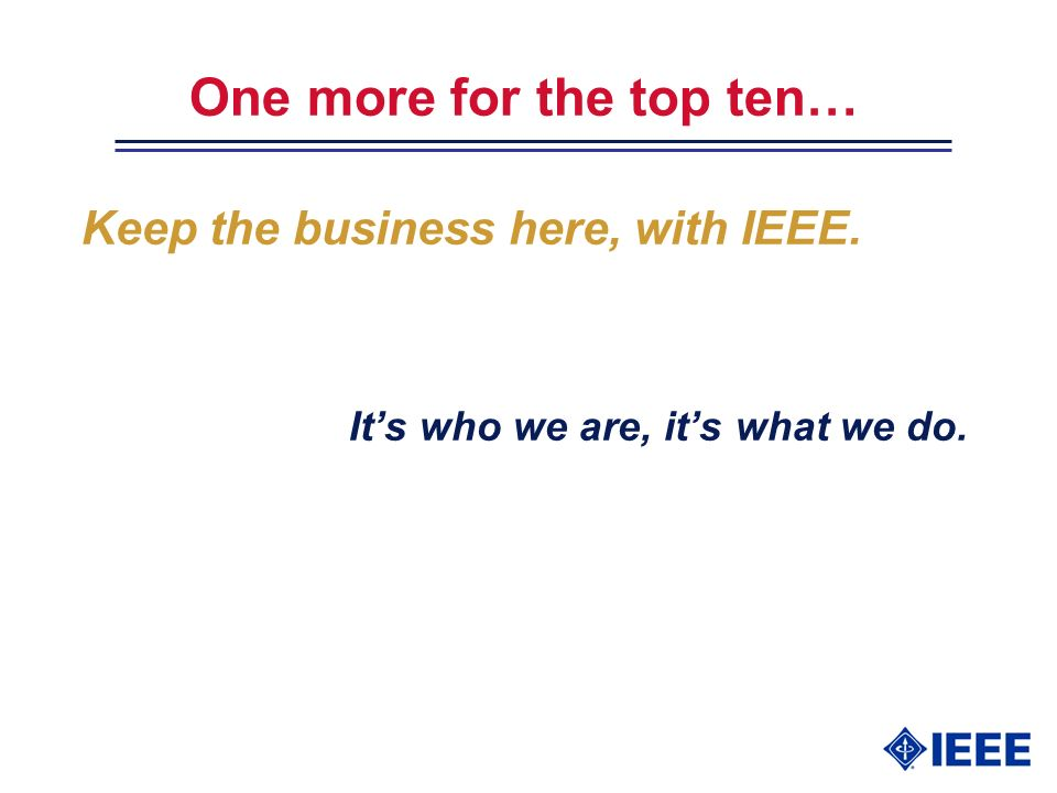 One more for the top ten… Keep the business here, with IEEE. Its who we are, its what we do.