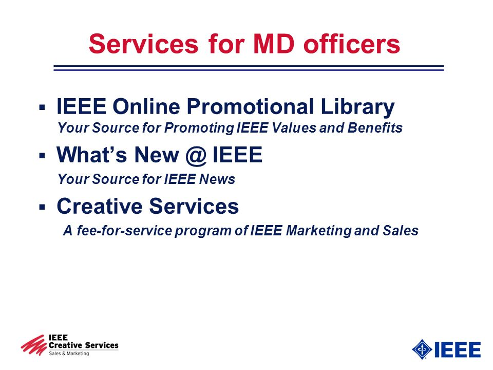 Services for MD officers IEEE Online Promotional Library Your Source for Promoting IEEE Values and Benefits Whats New @ IEEE Your Source for IEEE News Creative Services A fee-for-service program of IEEE Marketing and Sales