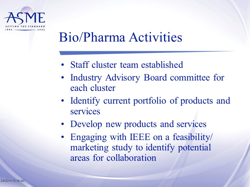 2/8/2014 12:17 AM2/8/2014 12:17 AM2/8/2014 12:17 AM Bio/Pharma Activities Staff cluster team established Industry Advisory Board committee for each cluster Identify current portfolio of products and services Develop new products and services Engaging with IEEE on a feasibility/ marketing study to identify potential areas for collaboration
