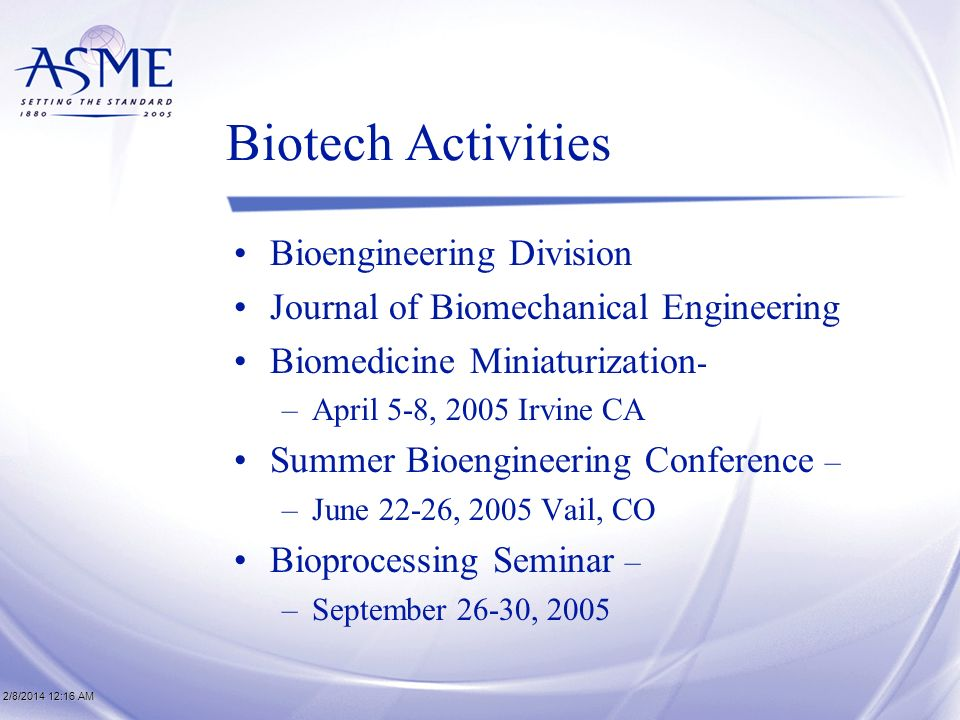2/8/2014 12:17 AM2/8/2014 12:17 AM2/8/2014 12:17 AM Biotech Activities Bioengineering Division Journal of Biomechanical Engineering Biomedicine Miniaturization - –April 5-8, 2005 Irvine CA Summer Bioengineering Conference – –June 22-26, 2005 Vail, CO Bioprocessing Seminar – –September 26-30, 2005