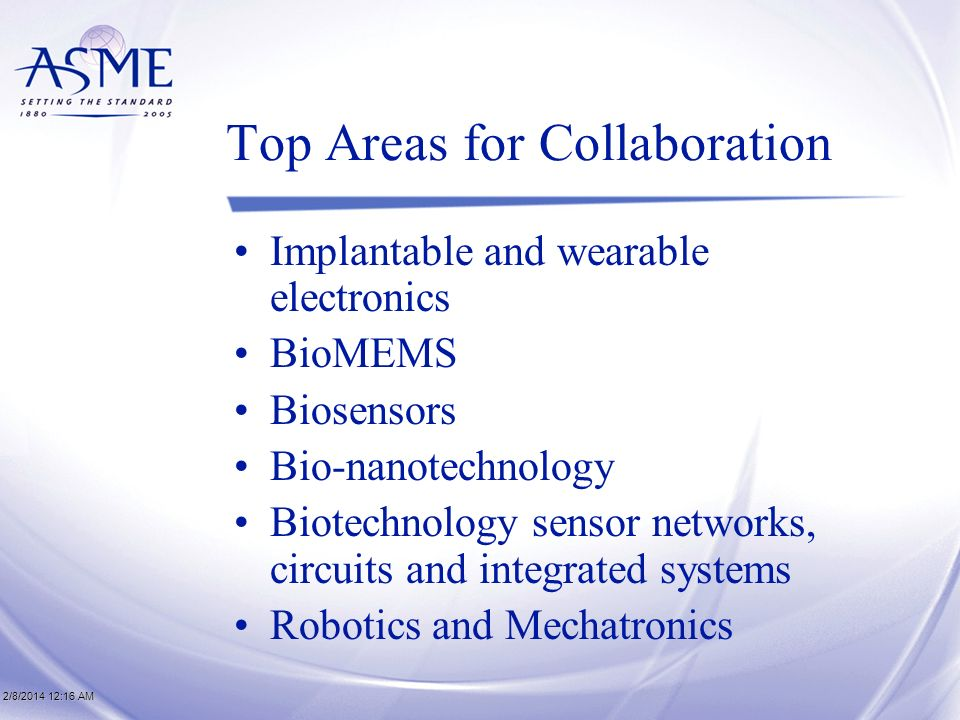 2/8/2014 12:17 AM2/8/2014 12:17 AM2/8/2014 12:17 AM Top Areas for Collaboration Implantable and wearable electronics BioMEMS Biosensors Bio-nanotechnology Biotechnology sensor networks, circuits and integrated systems Robotics and Mechatronics