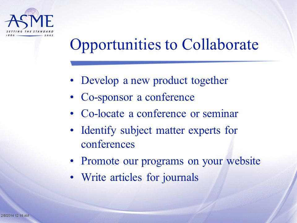 2/8/2014 12:17 AM2/8/2014 12:17 AM2/8/2014 12:17 AM Opportunities to Collaborate Develop a new product together Co-sponsor a conference Co-locate a conference or seminar Identify subject matter experts for conferences Promote our programs on your website Write articles for journals
