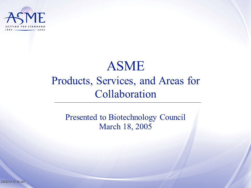 ASME Products, Services, and Areas for Collaboration Presented to Biotechnology Council March 18, 2005