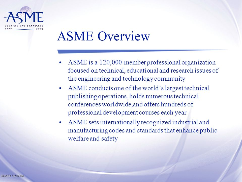 2/8/2014 12:17 AM2/8/2014 12:17 AM2/8/2014 12:17 AM ASME Overview ASME is a 120,000-member professional organization focused on technical, educational and research issues of the engineering and technology community ASME conducts one of the worlds largest technical publishing operations, holds numerous technical conferences worldwide,and offers hundreds of professional development courses each year ASME sets internationally recognized industrial and manufacturing codes and standards that enhance public welfare and safety