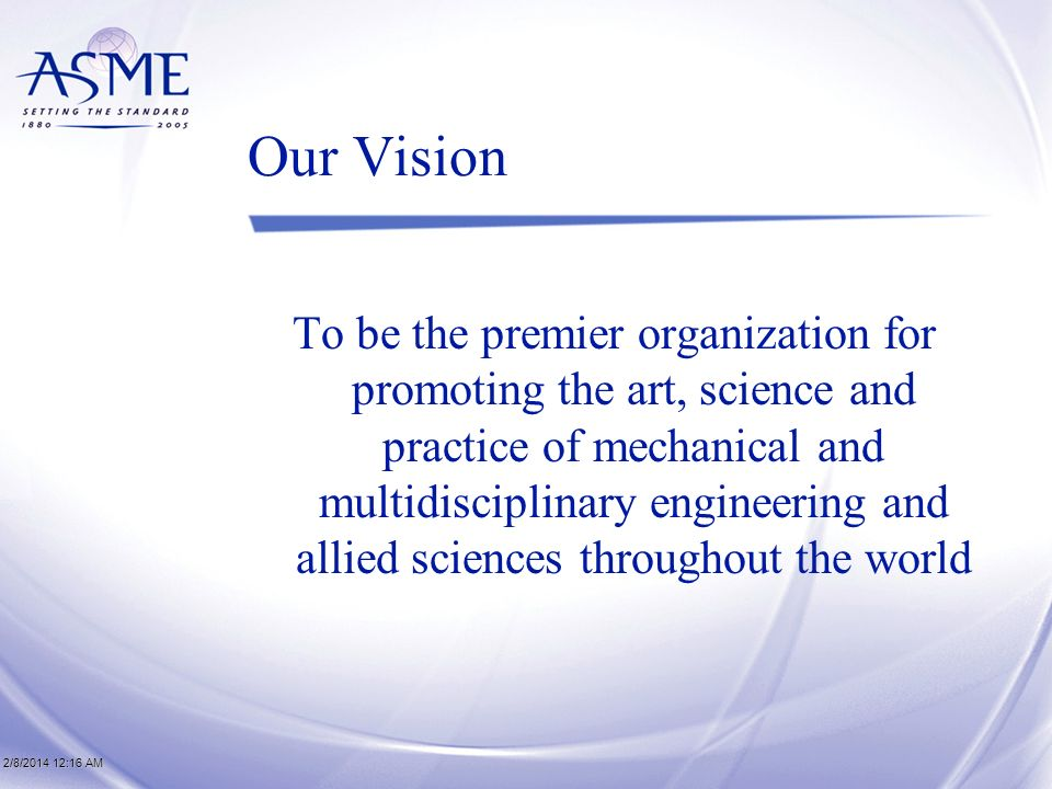 2/8/2014 12:17 AM2/8/2014 12:17 AM2/8/2014 12:17 AM Our Vision To be the premier organization for promoting the art, science and practice of mechanical and multidisciplinary engineering and allied sciences throughout the world