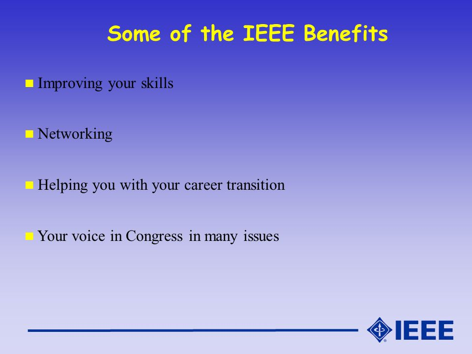 Some of the IEEE Benefits Improving your skills Networking Helping you with your career transition Your voice in Congress in many issues