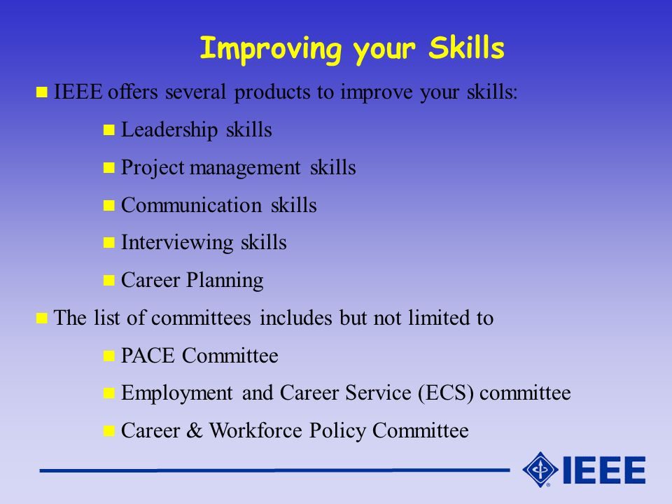 Improving your Skills IEEE offers several products to improve your skills: Leadership skills Project management skills Communication skills Interviewing skills Career Planning The list of committees includes but not limited to PACE Committee Employment and Career Service (ECS) committee Career & Workforce Policy Committee
