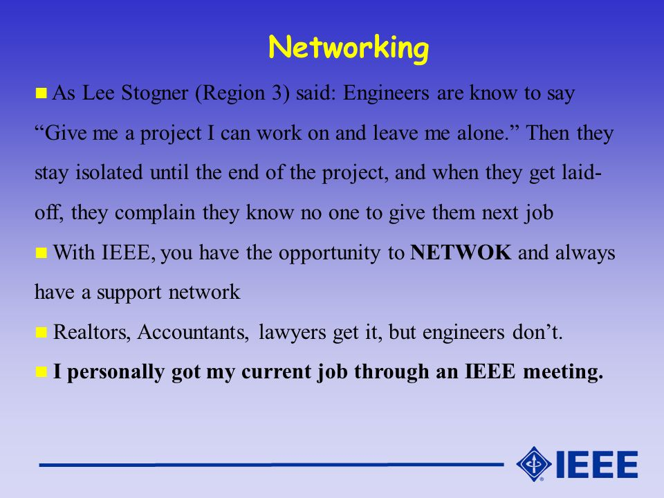 Networking As Lee Stogner (Region 3) said: Engineers are know to say Give me a project I can work on and leave me alone.