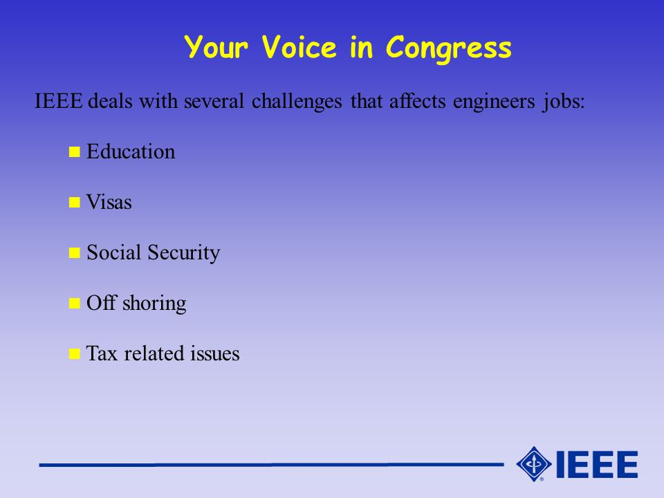 Your Voice in Congress IEEE deals with several challenges that affects engineers jobs: Education Visas Social Security Off shoring Tax related issues