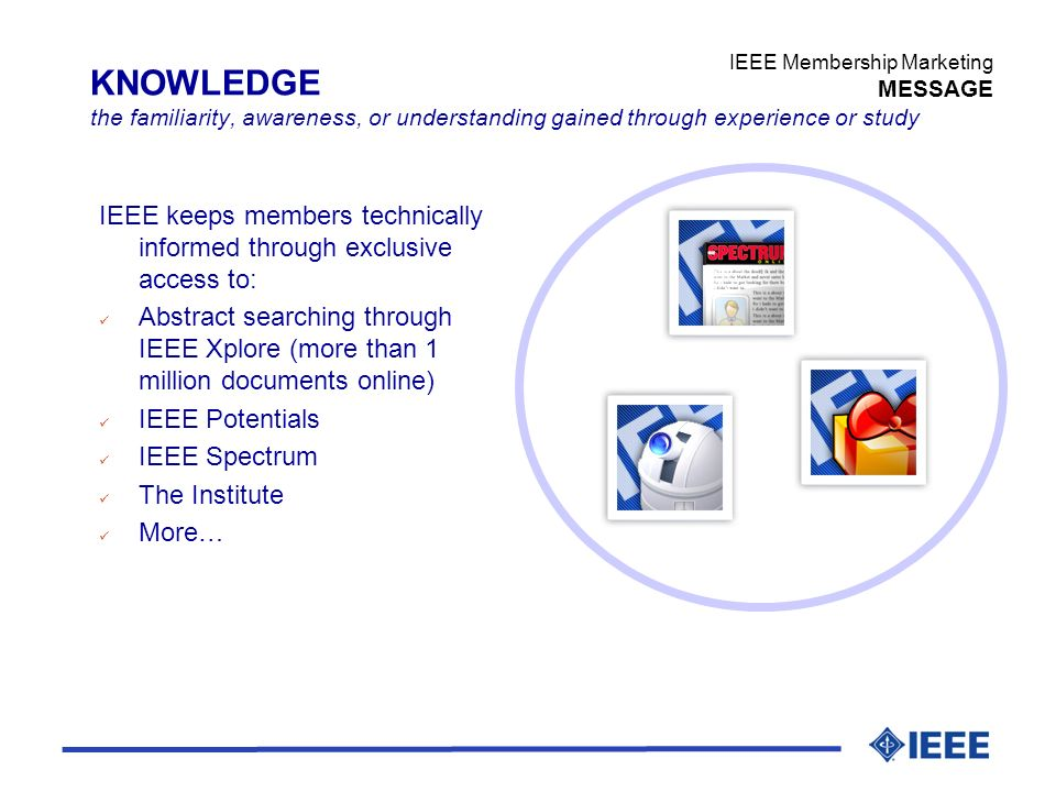 IEEE Membership Marketing MESSAGE KNOWLEDGE the familiarity, awareness, or understanding gained through experience or study IEEE keeps members technically informed through exclusive access to: ü Abstract searching through IEEE Xplore (more than 1 million documents online) ü IEEE Potentials ü IEEE Spectrum ü The Institute ü More…