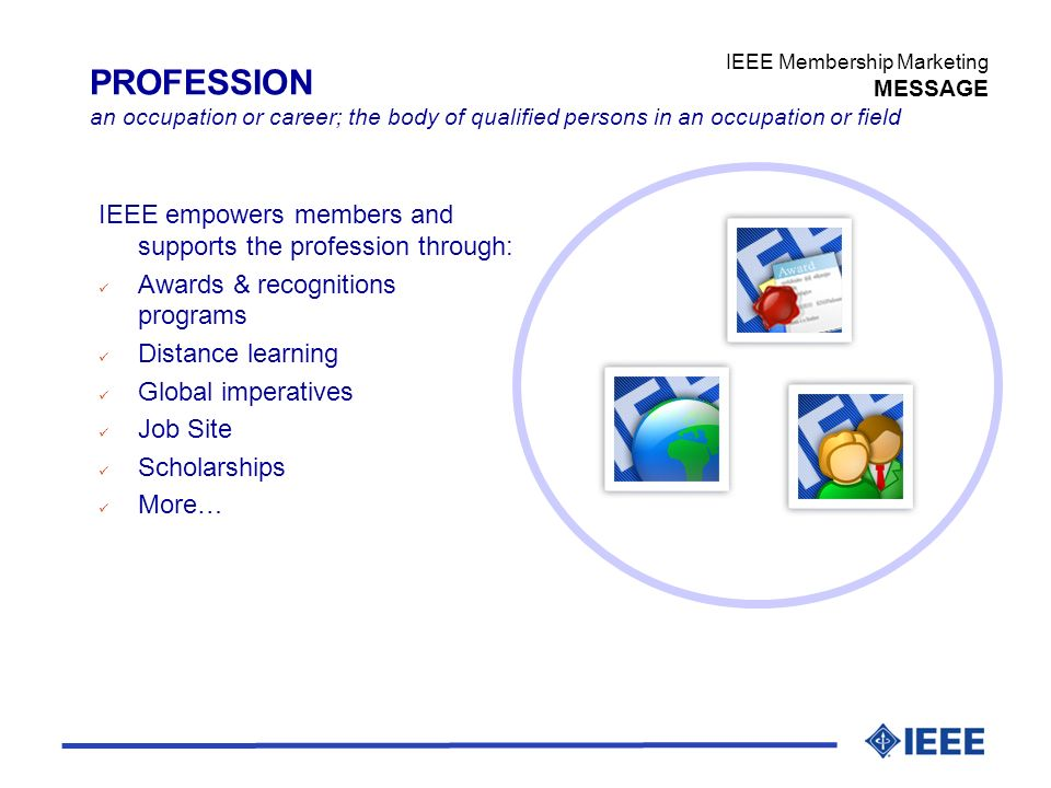 IEEE Membership Marketing MESSAGE PROFESSION an occupation or career; the body of qualified persons in an occupation or field IEEE empowers members and supports the profession through: ü Awards & recognitions programs ü Distance learning ü Global imperatives ü Job Site ü Scholarships ü More…