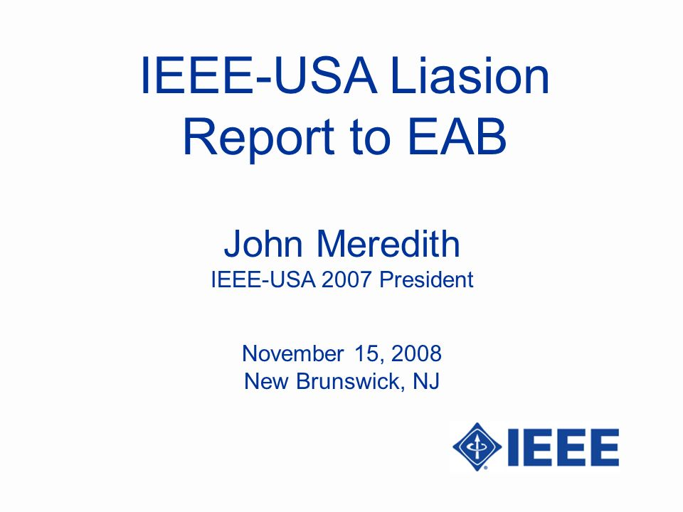 IEEE-USA Liasion Report to EAB John Meredith IEEE-USA 2007 President November 15, 2008 New Brunswick, NJ