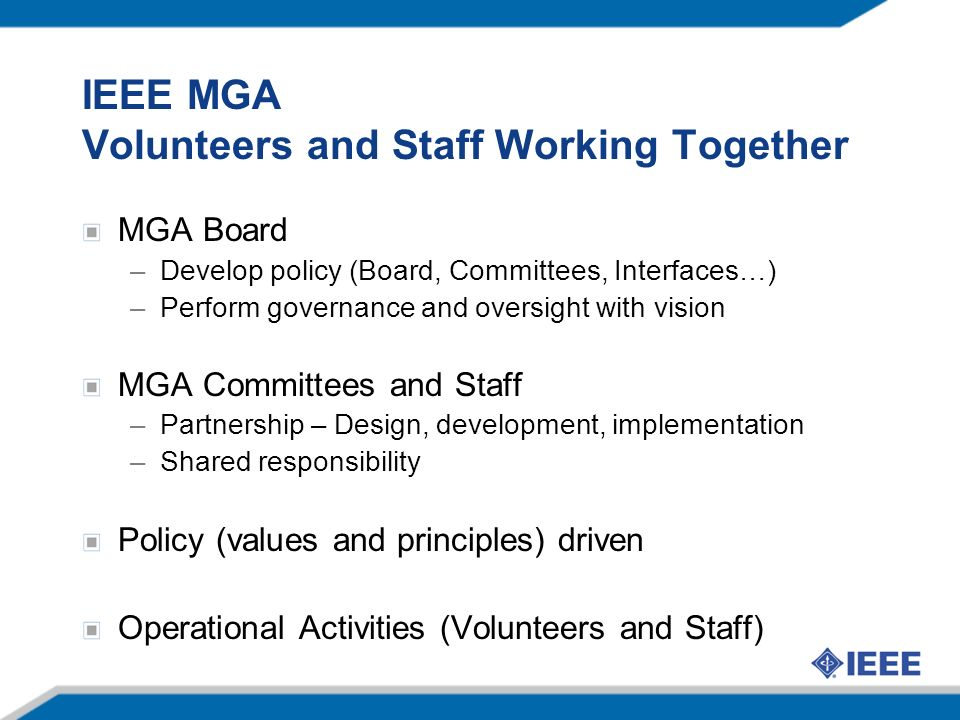 IEEE MGA Volunteers and Staff Working Together MGA Board –Develop policy (Board, Committees, Interfaces…) –Perform governance and oversight with vision MGA Committees and Staff –Partnership – Design, development, implementation –Shared responsibility Policy (values and principles) driven Operational Activities (Volunteers and Staff)