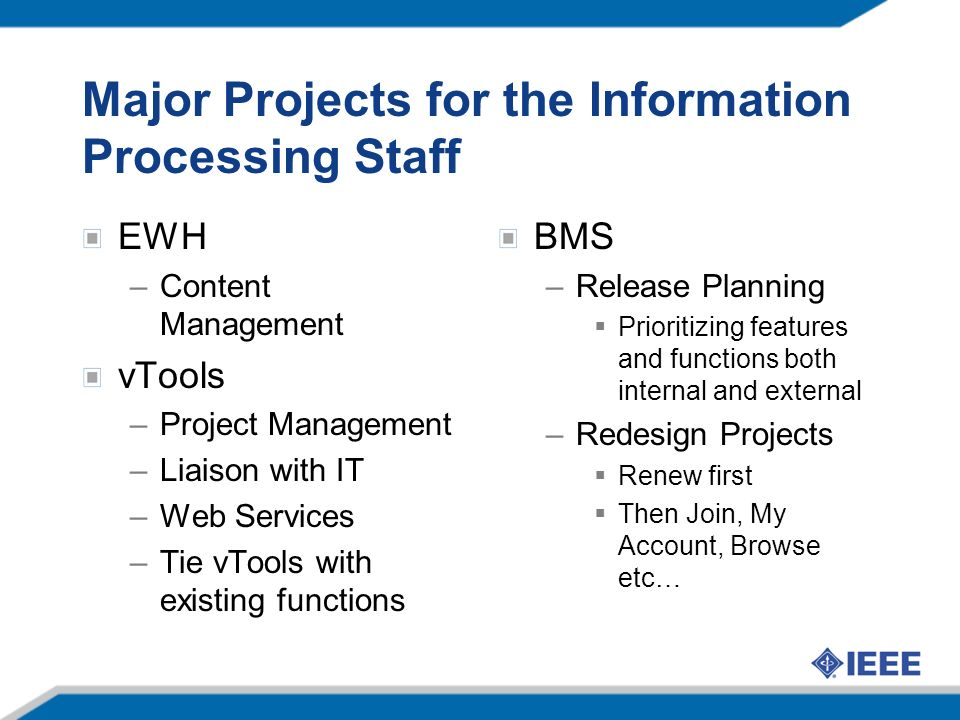 Major Projects for the Information Processing Staff EWH –Content Management vTools –Project Management –Liaison with IT –Web Services –Tie vTools with existing functions BMS –Release Planning Prioritizing features and functions both internal and external –Redesign Projects Renew first Then Join, My Account, Browse etc…