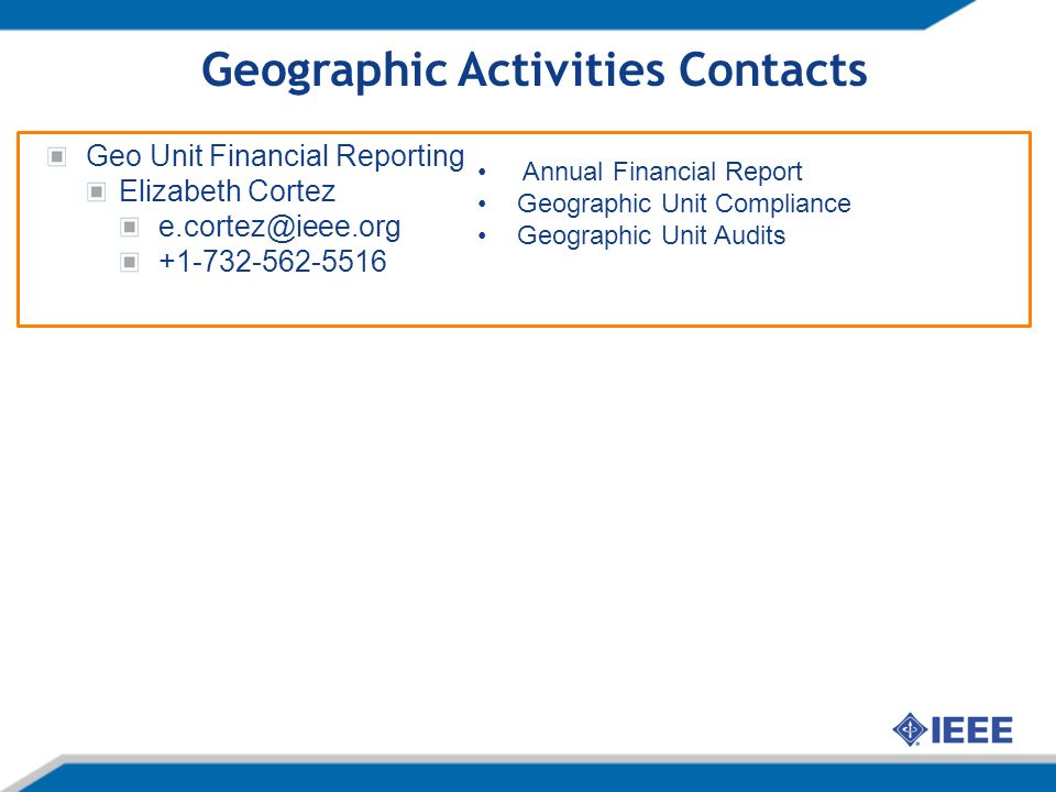 Geographic Activities Contacts Geo Unit Financial Reporting Elizabeth Cortez e.cortez@ieee.org +1-732-562-5516 Annual Financial Report Geographic Unit Compliance Geographic Unit Audits