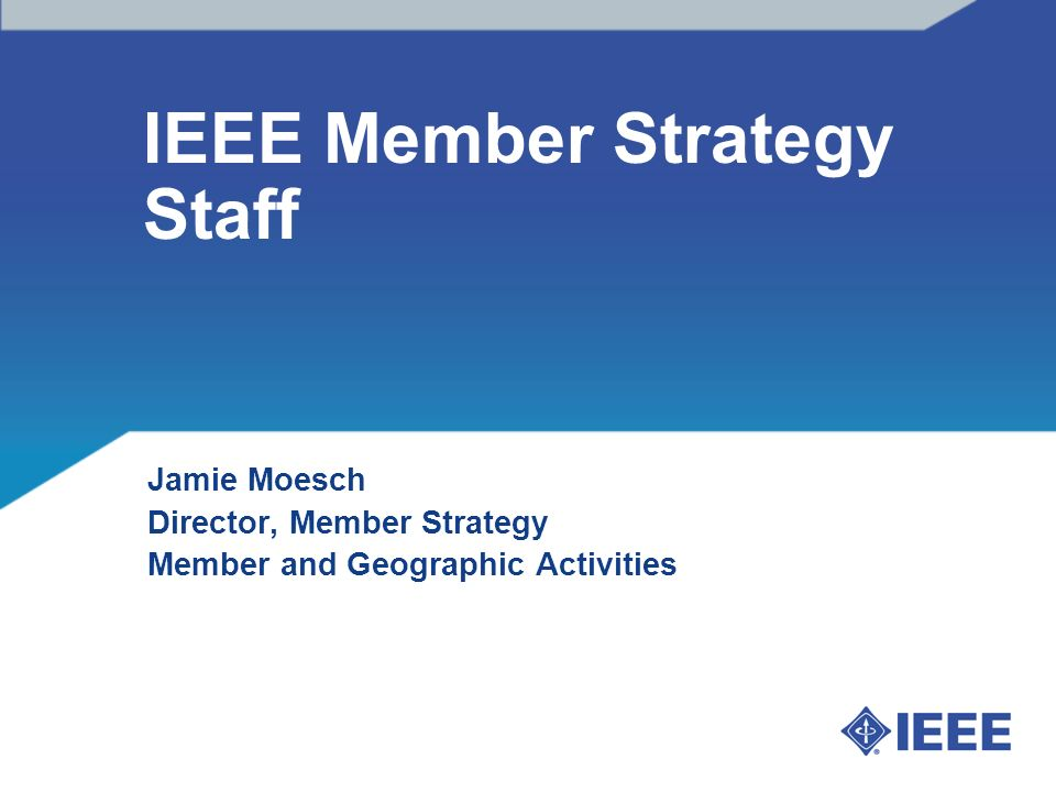 IEEE Member Strategy Staff Jamie Moesch Director, Member Strategy Member and Geographic Activities