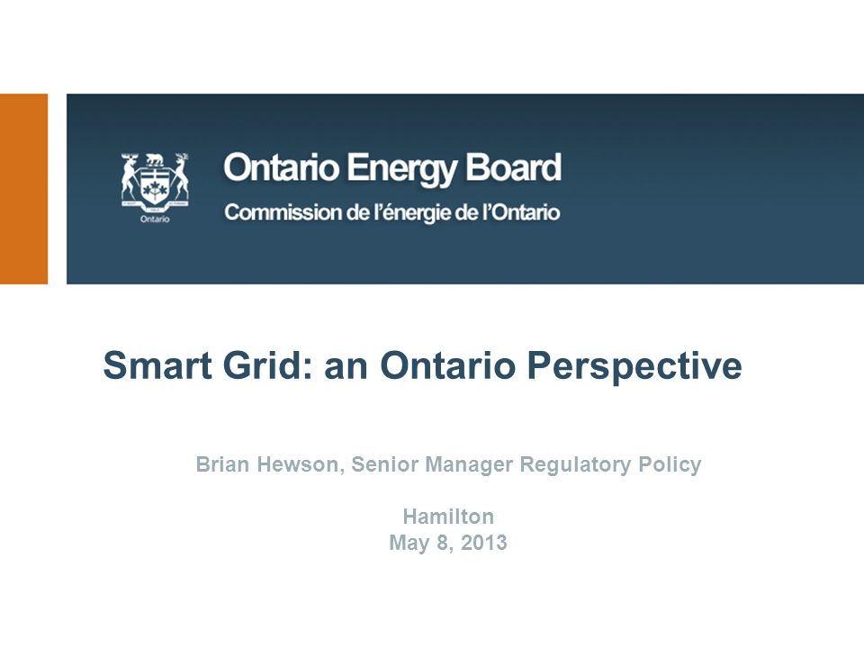 Smart Grid: an Ontario Perspective Brian Hewson, Senior Manager Regulatory Policy Hamilton May 8, 2013