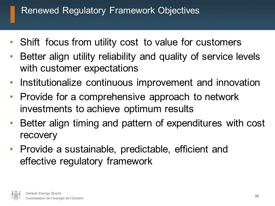 10 Renewed Regulatory Framework Objectives Shift focus from utility cost to value for customers Better align utility reliability and quality of service levels with customer expectations Institutionalize continuous improvement and innovation Provide for a comprehensive approach to network investments to achieve optimum results Better align timing and pattern of expenditures with cost recovery Provide a sustainable, predictable, efficient and effective regulatory framework