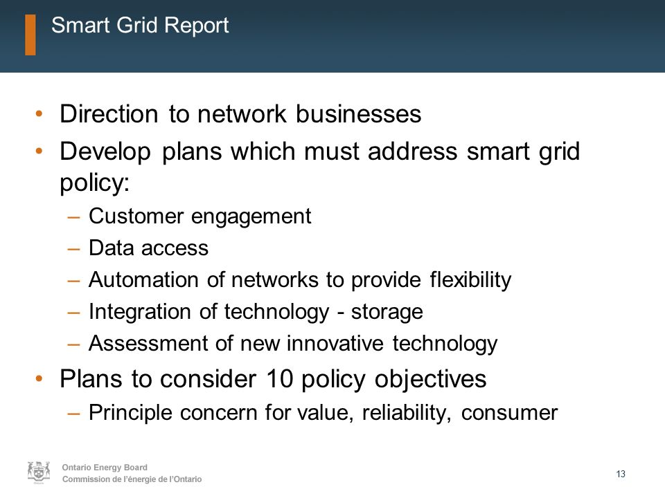 13 Smart Grid Report Direction to network businesses Develop plans which must address smart grid policy: –Customer engagement –Data access –Automation of networks to provide flexibility –Integration of technology - storage –Assessment of new innovative technology Plans to consider 10 policy objectives –Principle concern for value, reliability, consumer