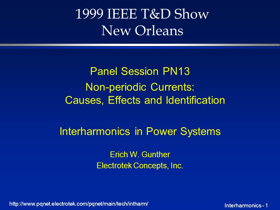 http://www.pqnet.electrotek.com/pqnet/main/tech/intharm/ Interharmonics - 1 1999 IEEE T&D Show New Orleans Panel Session PN13 Non-periodic Currents: Causes, Effects and Identification Interharmonics in Power Systems Erich W.