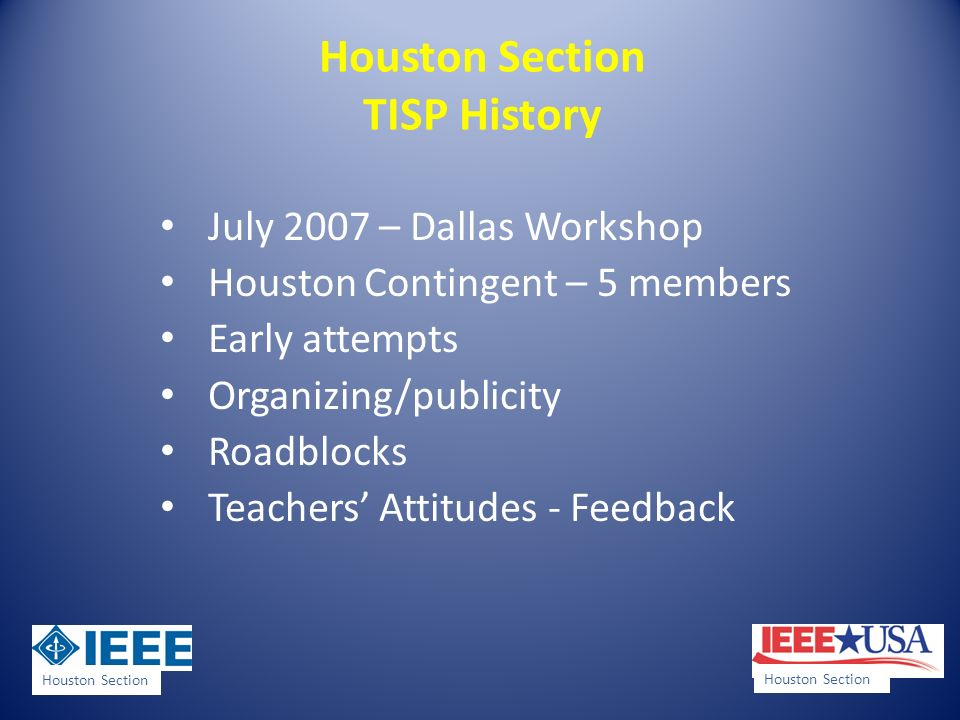 Houston Section TISP History July 2007 – Dallas Workshop Houston Contingent – 5 members Early attempts Organizing/publicity Roadblocks Teachers Attitudes - Feedback Houston Section