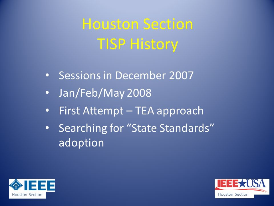 Houston Section TISP History Sessions in December 2007 Jan/Feb/May 2008 First Attempt – TEA approach Searching for State Standards adoption Houston Section