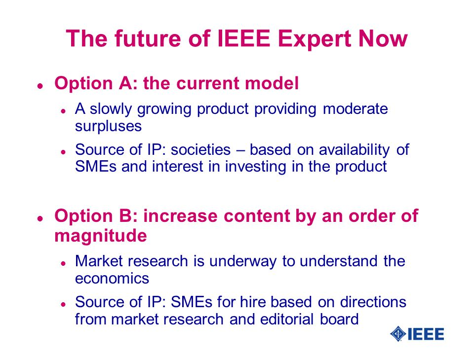 The future of IEEE Expert Now l Option A: the current model l A slowly growing product providing moderate surpluses l Source of IP: societies – based on availability of SMEs and interest in investing in the product l Option B: increase content by an order of magnitude l Market research is underway to understand the economics l Source of IP: SMEs for hire based on directions from market research and editorial board