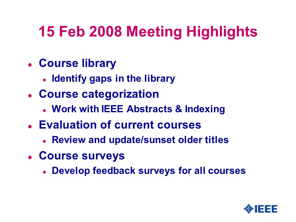15 Feb 2008 Meeting Highlights l Course library l Identify gaps in the library l Course categorization l Work with IEEE Abstracts & Indexing l Evaluation of current courses l Review and update/sunset older titles l Course surveys l Develop feedback surveys for all courses