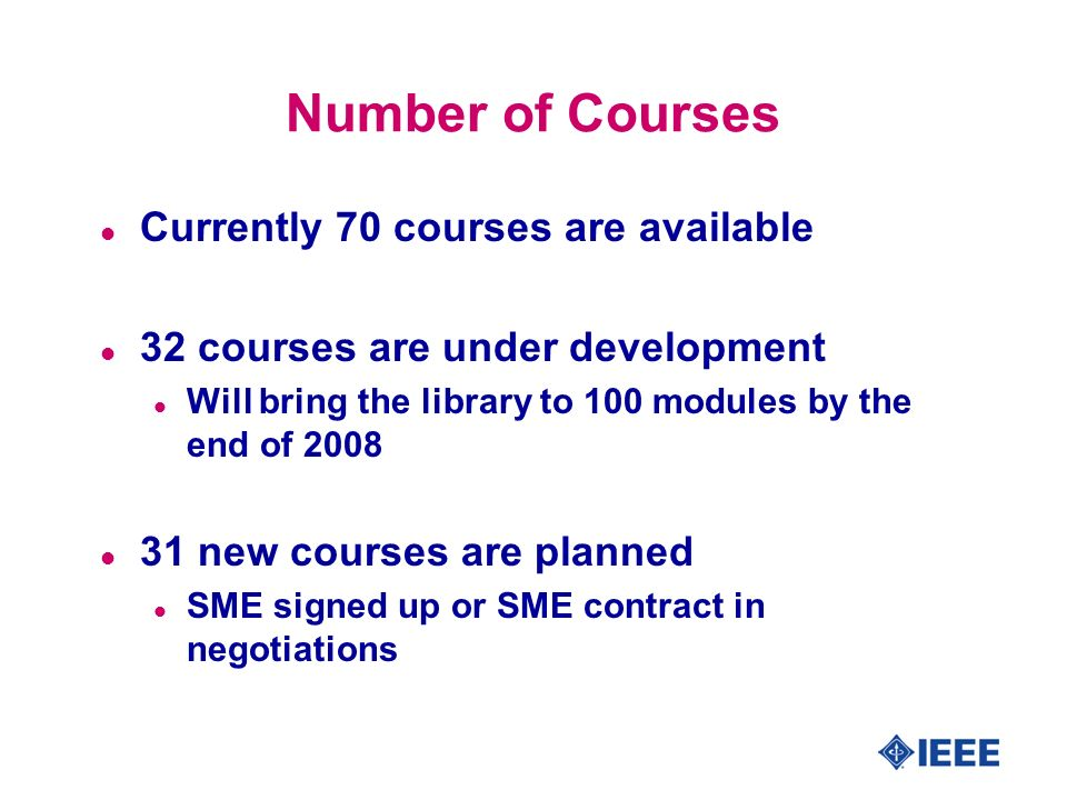 Number of Courses l Currently 70 courses are available l 32 courses are under development l Will bring the library to 100 modules by the end of 2008 l 31 new courses are planned l SME signed up or SME contract in negotiations