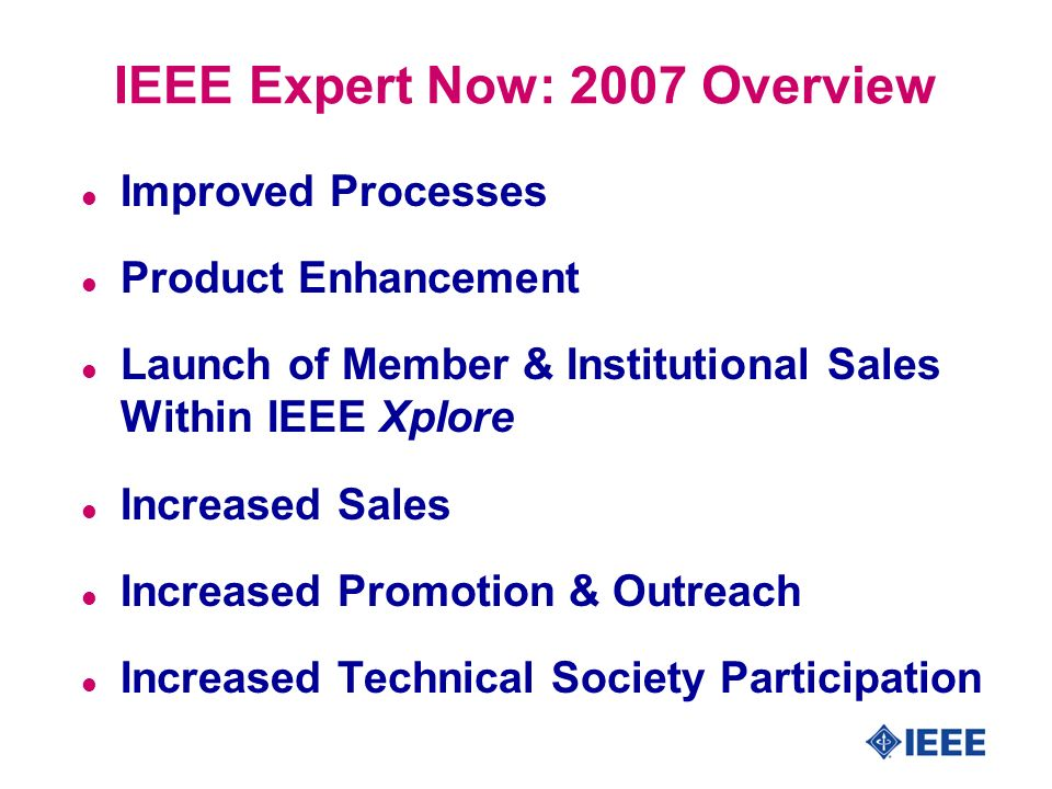 IEEE Expert Now: 2007 Overview l Improved Processes l Product Enhancement l Launch of Member & Institutional Sales Within IEEE Xplore l Increased Sales l Increased Promotion & Outreach l Increased Technical Society Participation