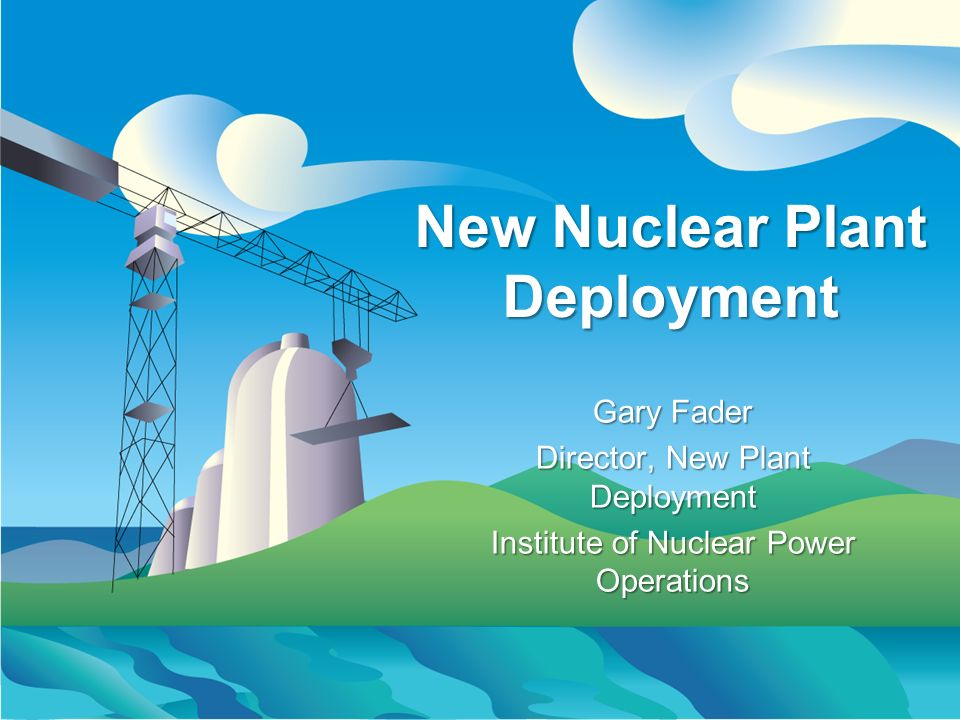 New Nuclear Plant Deployment Gary Fader Director, New Plant Deployment Institute of Nuclear Power Operations Gary Fader Director, New Plant Deployment Institute of Nuclear Power Operations