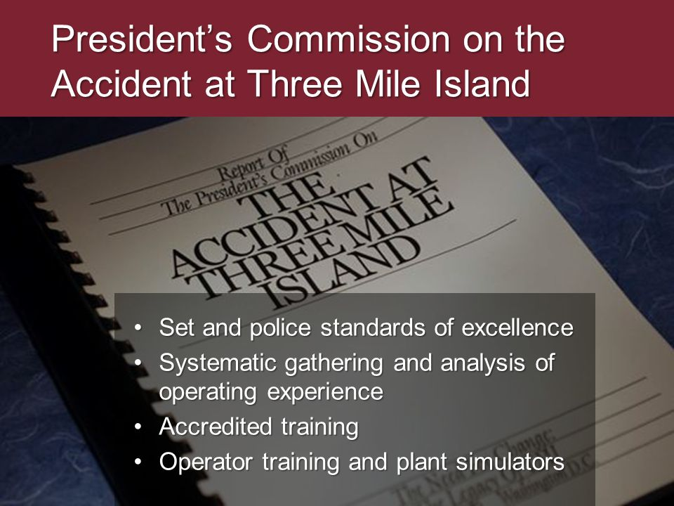 Presidents Commission on the Accident at Three Mile Island Set and police standards of excellenceSet and police standards of excellence Systematic gathering and analysis of operating experienceSystematic gathering and analysis of operating experience Accredited trainingAccredited training Operator training and plant simulatorsOperator training and plant simulators