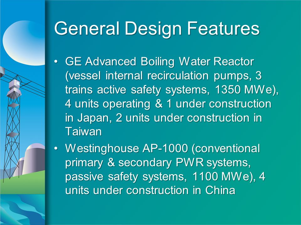 General Design Features GE Advanced Boiling Water Reactor (vessel internal recirculation pumps, 3 trains active safety systems, 1350 MWe), 4 units operating & 1 under construction in Japan, 2 units under construction in TaiwanGE Advanced Boiling Water Reactor (vessel internal recirculation pumps, 3 trains active safety systems, 1350 MWe), 4 units operating & 1 under construction in Japan, 2 units under construction in Taiwan Westinghouse AP-1000 (conventional primary & secondary PWR systems, passive safety systems, 1100 MWe), 4 units under construction in ChinaWestinghouse AP-1000 (conventional primary & secondary PWR systems, passive safety systems, 1100 MWe), 4 units under construction in China GE Advanced Boiling Water Reactor (vessel internal recirculation pumps, 3 trains active safety systems, 1350 MWe), 4 units operating & 1 under construction in Japan, 2 units under construction in TaiwanGE Advanced Boiling Water Reactor (vessel internal recirculation pumps, 3 trains active safety systems, 1350 MWe), 4 units operating & 1 under construction in Japan, 2 units under construction in Taiwan Westinghouse AP-1000 (conventional primary & secondary PWR systems, passive safety systems, 1100 MWe), 4 units under construction in ChinaWestinghouse AP-1000 (conventional primary & secondary PWR systems, passive safety systems, 1100 MWe), 4 units under construction in China
