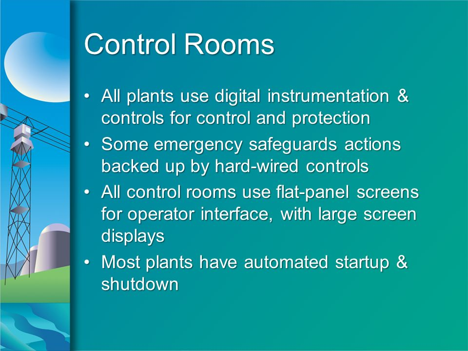 Control Rooms All plants use digital instrumentation & controls for control and protectionAll plants use digital instrumentation & controls for control and protection Some emergency safeguards actions backed up by hard-wired controlsSome emergency safeguards actions backed up by hard-wired controls All control rooms use flat-panel screens for operator interface, with large screen displaysAll control rooms use flat-panel screens for operator interface, with large screen displays Most plants have automated startup & shutdownMost plants have automated startup & shutdown All plants use digital instrumentation & controls for control and protectionAll plants use digital instrumentation & controls for control and protection Some emergency safeguards actions backed up by hard-wired controlsSome emergency safeguards actions backed up by hard-wired controls All control rooms use flat-panel screens for operator interface, with large screen displaysAll control rooms use flat-panel screens for operator interface, with large screen displays Most plants have automated startup & shutdownMost plants have automated startup & shutdown