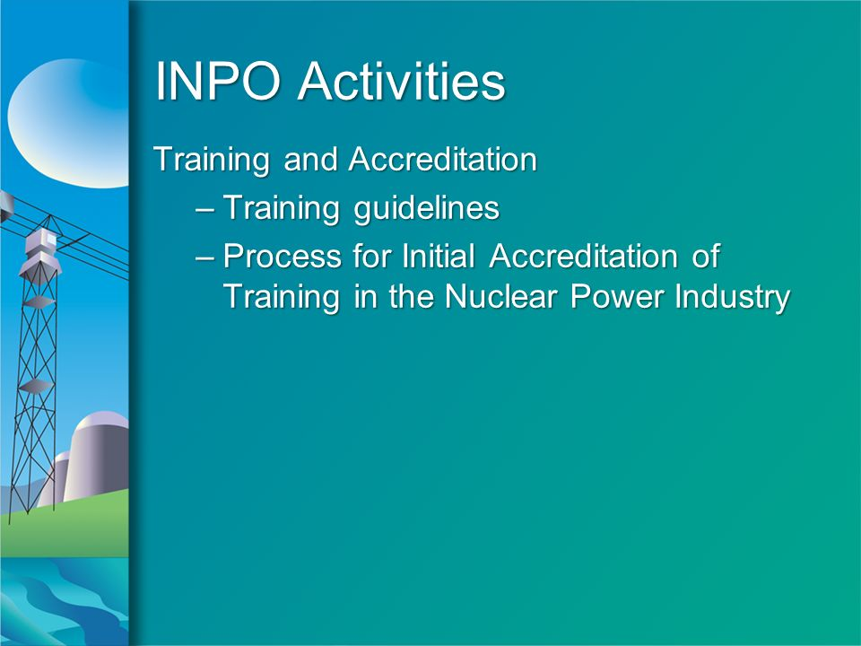 INPO Activities Training and Accreditation –Training guidelines –Process for Initial Accreditation of Training in the Nuclear Power Industry Training and Accreditation –Training guidelines –Process for Initial Accreditation of Training in the Nuclear Power Industry