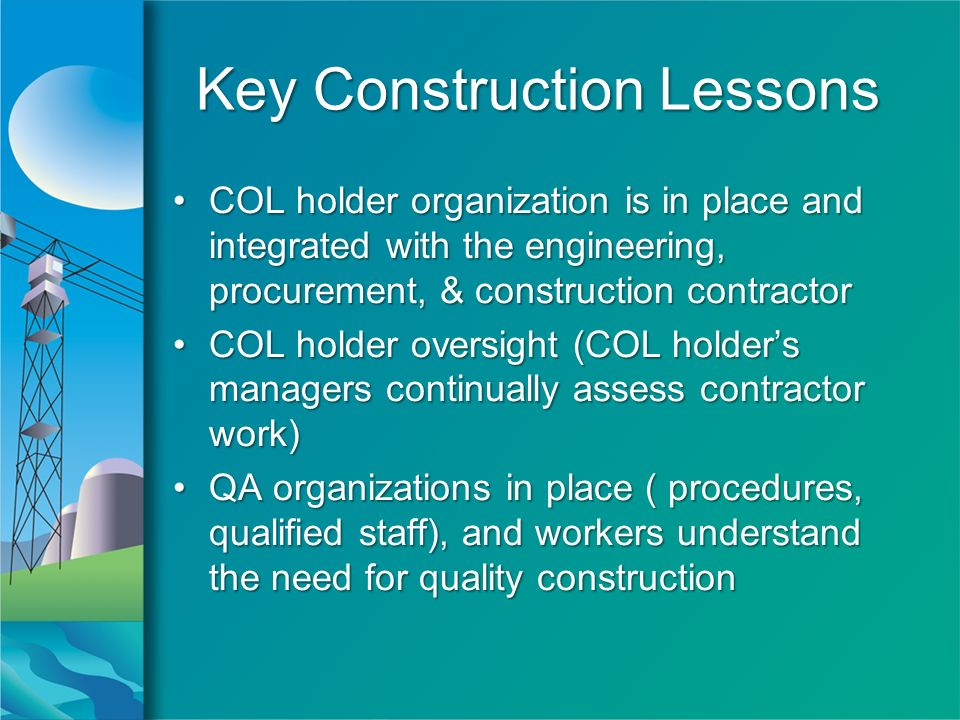 Key Construction Lessons COL holder organization is in place and integrated with the engineering, procurement, & construction contractorCOL holder organization is in place and integrated with the engineering, procurement, & construction contractor COL holder oversight (COL holders managers continually assess contractor work)COL holder oversight (COL holders managers continually assess contractor work) QA organizations in place ( procedures, qualified staff), and workers understand the need for quality constructionQA organizations in place ( procedures, qualified staff), and workers understand the need for quality construction COL holder organization is in place and integrated with the engineering, procurement, & construction contractorCOL holder organization is in place and integrated with the engineering, procurement, & construction contractor COL holder oversight (COL holders managers continually assess contractor work)COL holder oversight (COL holders managers continually assess contractor work) QA organizations in place ( procedures, qualified staff), and workers understand the need for quality constructionQA organizations in place ( procedures, qualified staff), and workers understand the need for quality construction