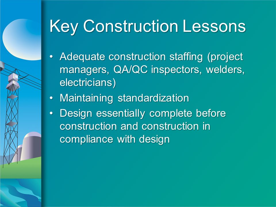 Key Construction Lessons Adequate construction staffing (project managers, QA/QC inspectors, welders, electricians)Adequate construction staffing (project managers, QA/QC inspectors, welders, electricians) Maintaining standardizationMaintaining standardization Design essentially complete before construction and construction in compliance with designDesign essentially complete before construction and construction in compliance with design Adequate construction staffing (project managers, QA/QC inspectors, welders, electricians)Adequate construction staffing (project managers, QA/QC inspectors, welders, electricians) Maintaining standardizationMaintaining standardization Design essentially complete before construction and construction in compliance with designDesign essentially complete before construction and construction in compliance with design