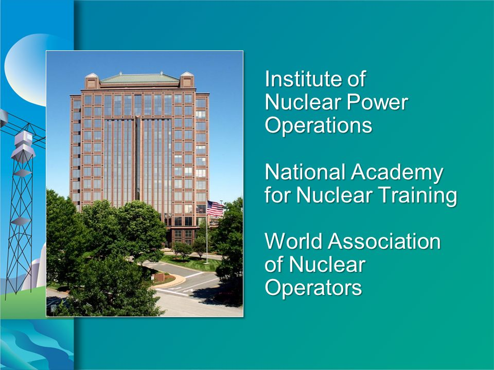 Institute of Nuclear Power Operations National Academy for Nuclear Training World Association of Nuclear Operators Institute of Nuclear Power Operations National Academy for Nuclear Training World Association of Nuclear Operators