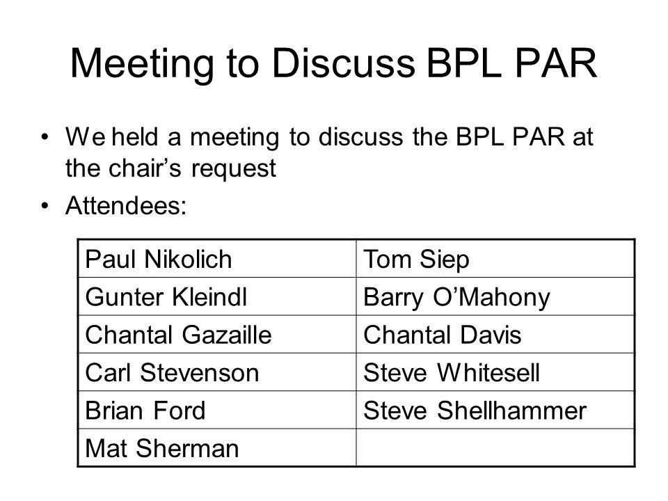 Meeting to Discuss BPL PAR We held a meeting to discuss the BPL PAR at the chairs request Attendees: Paul NikolichTom Siep Gunter KleindlBarry OMahony Chantal GazailleChantal Davis Carl StevensonSteve Whitesell Brian FordSteve Shellhammer Mat Sherman