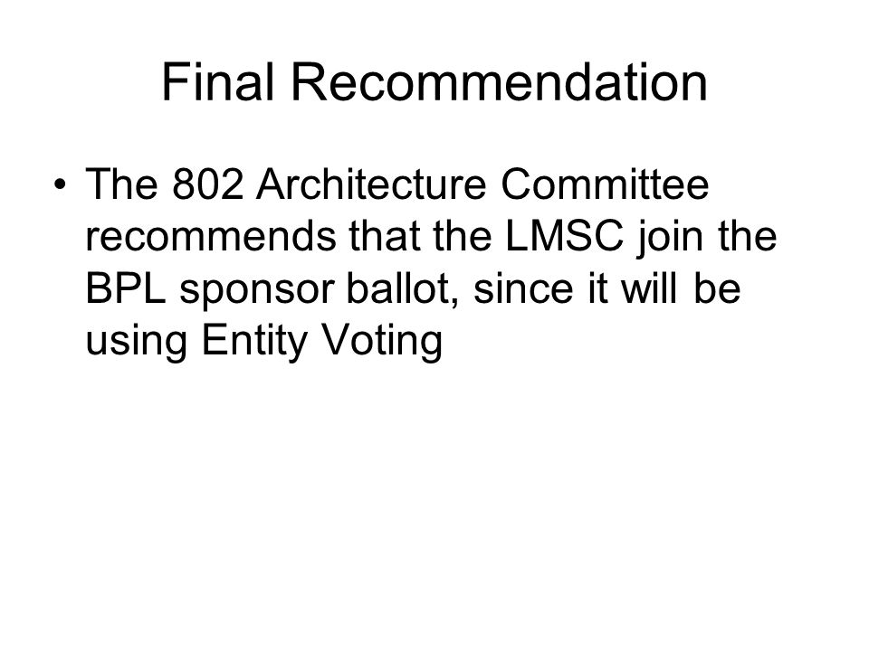 Final Recommendation The 802 Architecture Committee recommends that the LMSC join the BPL sponsor ballot, since it will be using Entity Voting