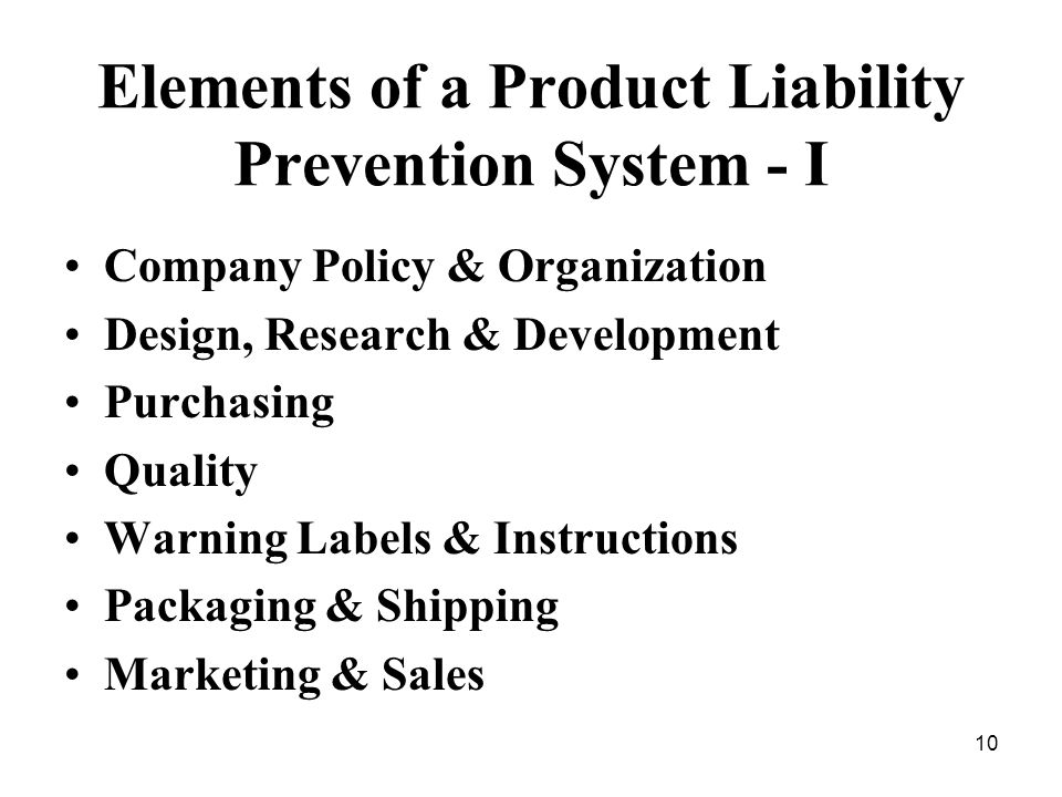 10 Elements of a Product Liability Prevention System - I Company Policy & Organization Design, Research & Development Purchasing Quality Warning Labels & Instructions Packaging & Shipping Marketing & Sales