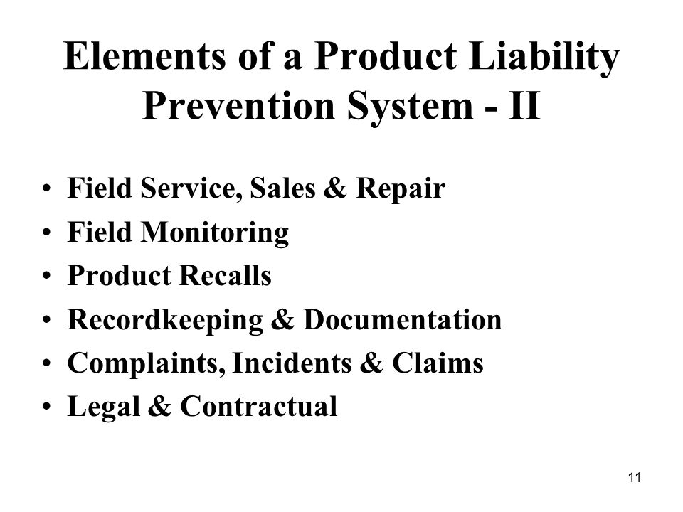 11 Elements of a Product Liability Prevention System - II Field Service, Sales & Repair Field Monitoring Product Recalls Recordkeeping & Documentation Complaints, Incidents & Claims Legal & Contractual