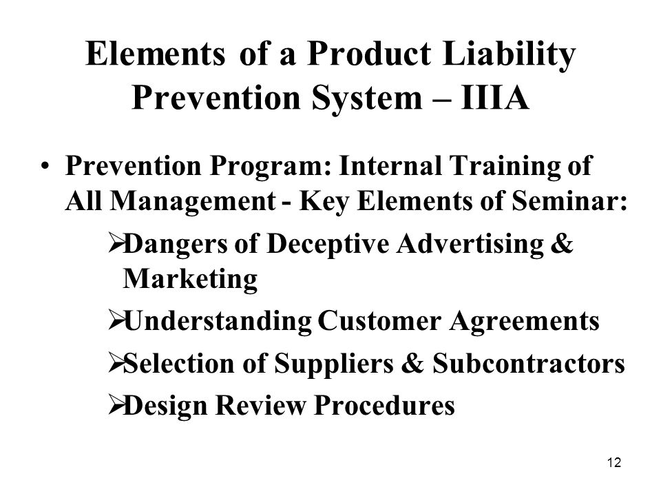 12 Elements of a Product Liability Prevention System – IIIA Prevention Program: Internal Training of All Management - Key Elements of Seminar: Dangers of Deceptive Advertising & Marketing Understanding Customer Agreements Selection of Suppliers & Subcontractors Design Review Procedures