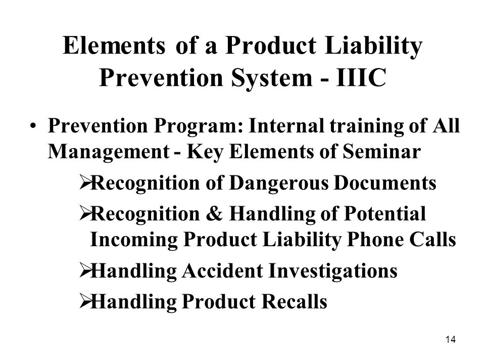 14 Elements of a Product Liability Prevention System - IIIC Prevention Program: Internal training of All Management - Key Elements of Seminar Recognition of Dangerous Documents Recognition & Handling of Potential Incoming Product Liability Phone Calls Handling Accident Investigations Handling Product Recalls