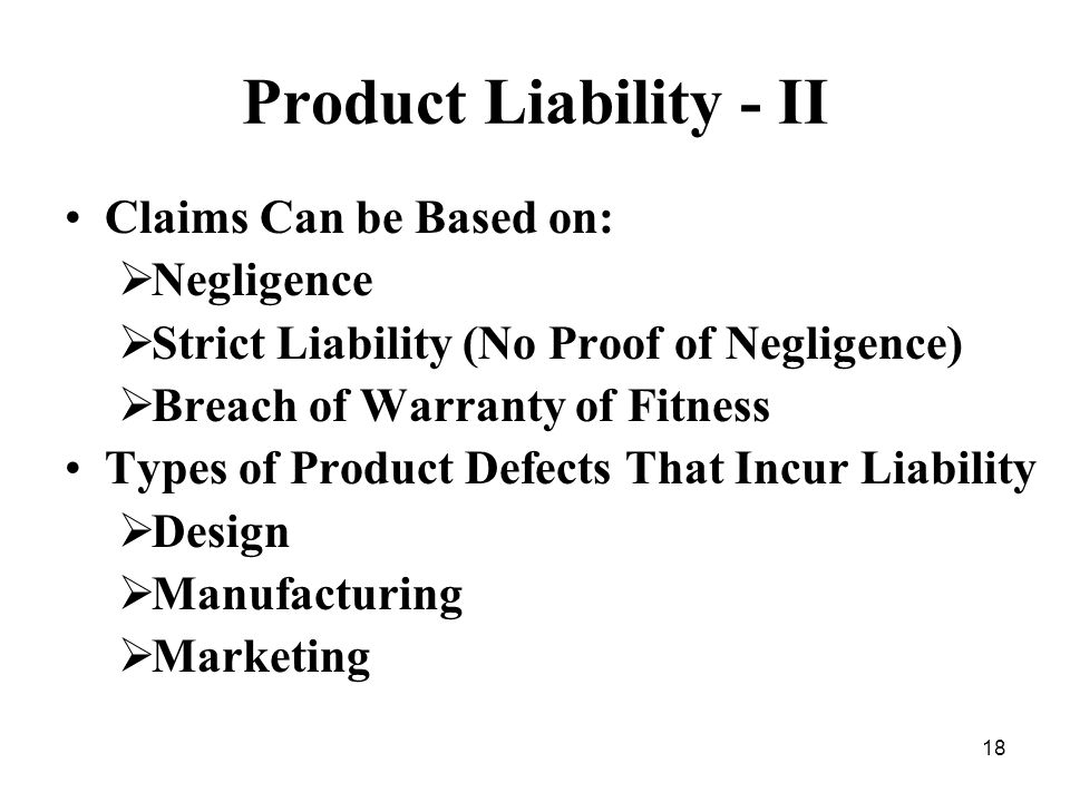 18 Product Liability - II Claims Can be Based on: Negligence Strict Liability (No Proof of Negligence) Breach of Warranty of Fitness Types of Product Defects That Incur Liability Design Manufacturing Marketing