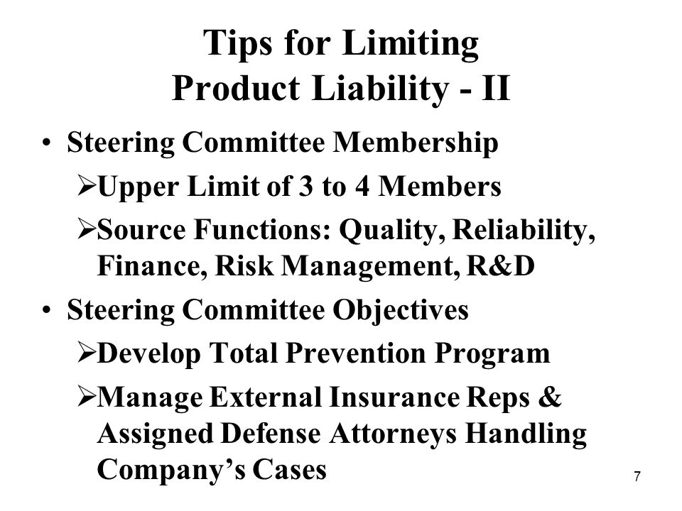 7 Tips for Limiting Product Liability - II Steering Committee Membership Upper Limit of 3 to 4 Members Source Functions: Quality, Reliability, Finance, Risk Management, R&D Steering Committee Objectives Develop Total Prevention Program Manage External Insurance Reps & Assigned Defense Attorneys Handling Companys Cases
