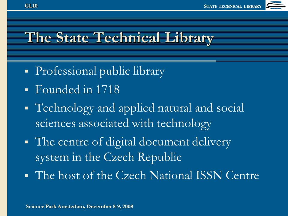 S TATE TECHNICAL LIBRARY Science Park Amstedam, December 8-9, 2008 GL10 The State Technical Library Professional public library Founded in 1718 Technology and applied natural and social sciences associated with technology The centre of digital document delivery system in the Czech Republic The host of the Czech National ISSN Centre