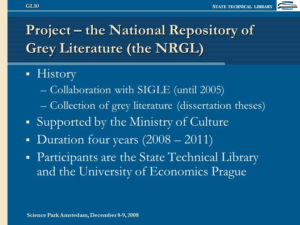 S TATE TECHNICAL LIBRARY Science Park Amstedam, December 8-9, 2008 GL10 Project – the National Repository of Grey Literature (the NRGL) History –Collaboration with SIGLE (until 2005) –Collection of grey literature (dissertation theses) Supported by the Ministry of Culture Duration four years (2008 – 2011) Participants are the State Technical Library and the University of Economics Prague