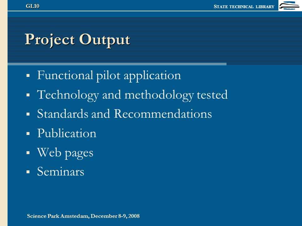 S TATE TECHNICAL LIBRARY Science Park Amstedam, December 8-9, 2008 GL10 Project Output Functional pilot application Technology and methodology tested Standards and Recommendations Publication Web pages Seminars