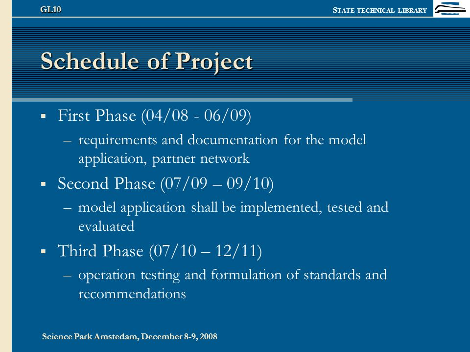 S TATE TECHNICAL LIBRARY Science Park Amstedam, December 8-9, 2008 GL10 Schedule of Project First Phase (04/08 - 06/09) –requirements and documentation for the model application, partner network Second Phase (07/09 – 09/10) –model application shall be implemented, tested and evaluated Third Phase (07/10 – 12/11) –operation testing and formulation of standards and recommendations